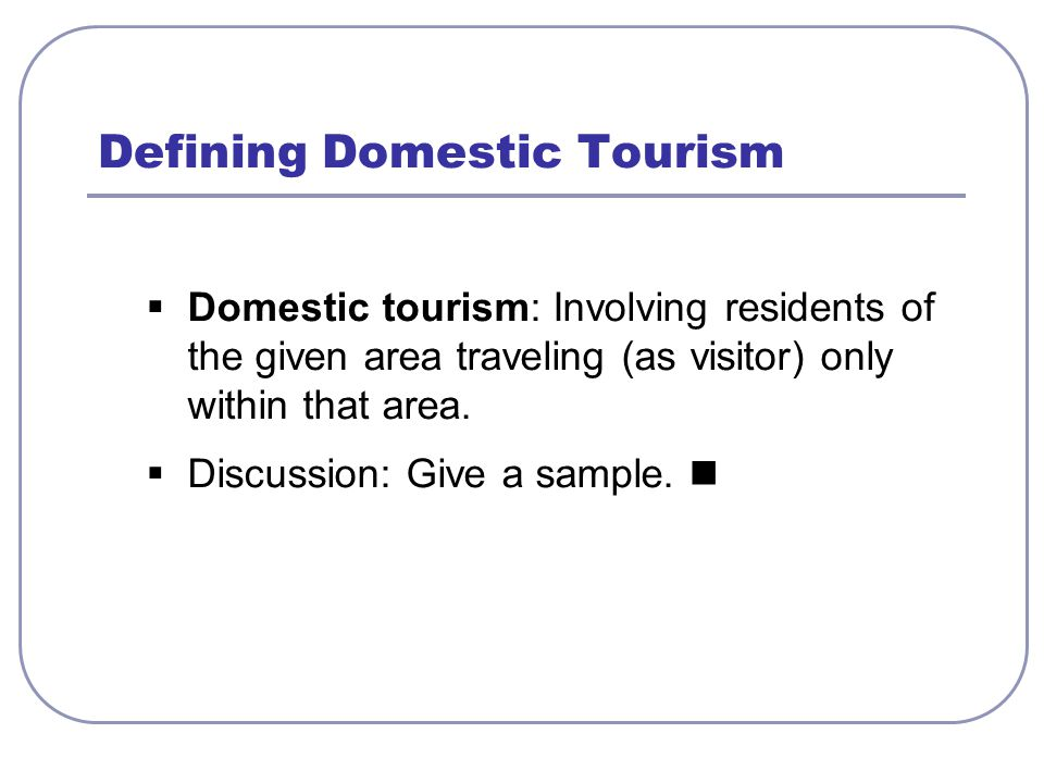  Domestic tourism: Involving residents of the given area traveling (as visitor) only within that area.