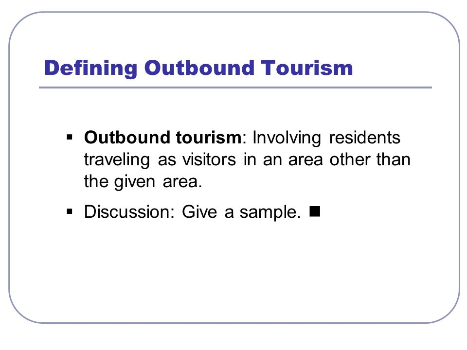  Outbound tourism: Involving residents traveling as visitors in an area other than the given area.
