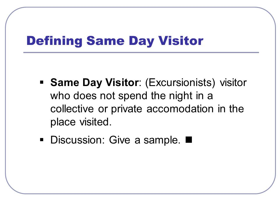  Same Day Visitor: (Excursionists) visitor who does not spend the night in a collective or private accomodation in the place visited.