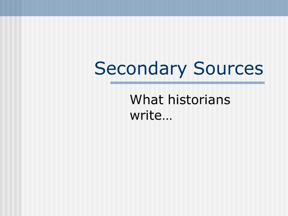 Secondary Sources What historians write…