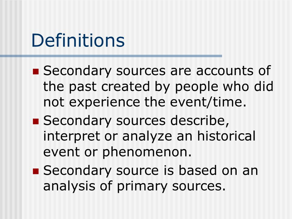 Definitions Secondary sources are accounts of the past created by people who did not experience the event/time.