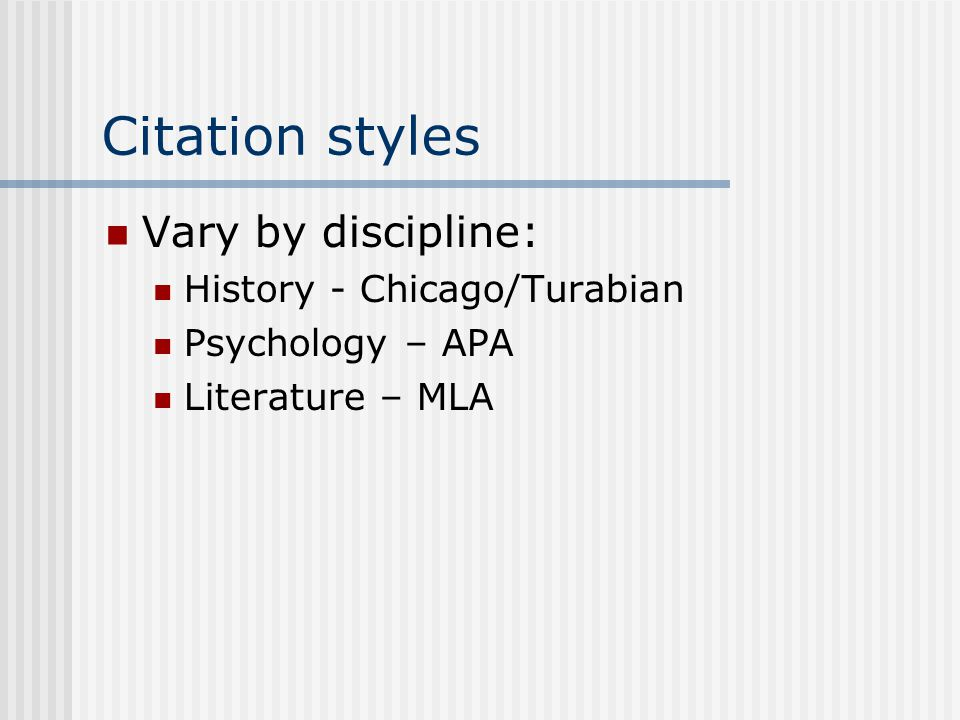 Citation styles Vary by discipline: History - Chicago/Turabian Psychology – APA Literature – MLA