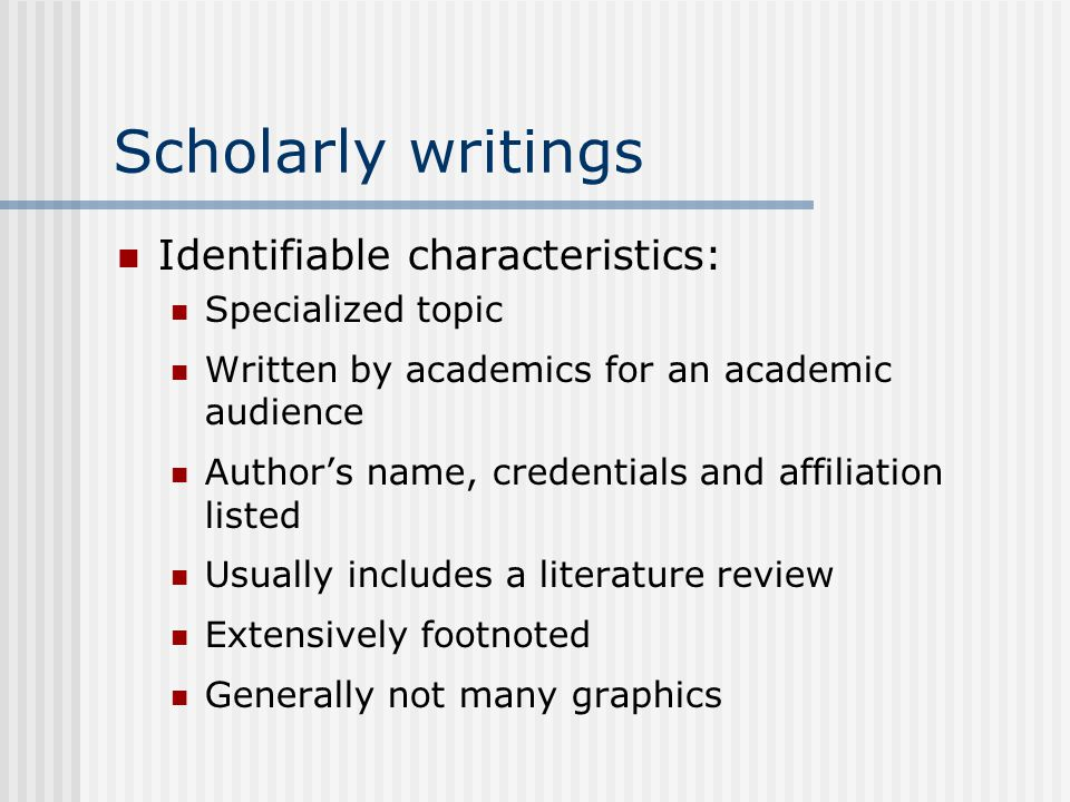 Scholarly writings Identifiable characteristics: Specialized topic Written by academics for an academic audience Author's name, credentials and affiliation listed Usually includes a literature review Extensively footnoted Generally not many graphics