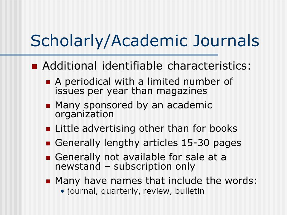 Scholarly/Academic Journals Additional identifiable characteristics: A periodical with a limited number of issues per year than magazines Many sponsored by an academic organization Little advertising other than for books Generally lengthy articles pages Generally not available for sale at a newstand – subscription only Many have names that include the words: journal, quarterly, review, bulletin