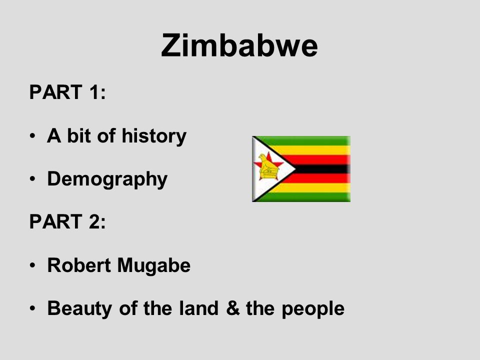 Zimbabwe PART 1: A bit of history Demography PART 2: Robert Mugabe Beauty of the land & the people