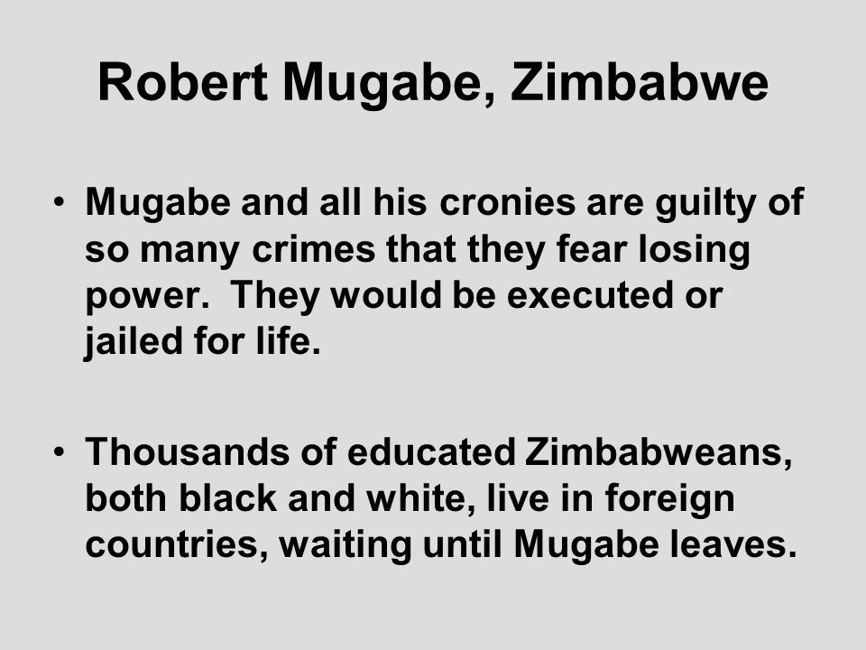 Robert Mugabe, Zimbabwe Mugabe and all his cronies are guilty of so many crimes that they fear losing power.