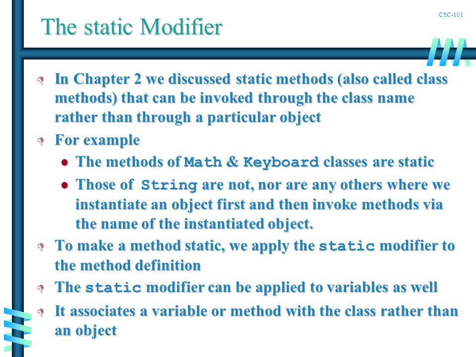 CSC-101 The static Modifier D In Chapter 2 we discussed static methods (also called class methods) that can be invoked through the class name rather than through a particular object D For example The methods of Math & Keyboard classes are static The methods of Math & Keyboard classes are static Those of String are not, nor are any others where we instantiate an object first and then invoke methods via the name of the instantiated object.