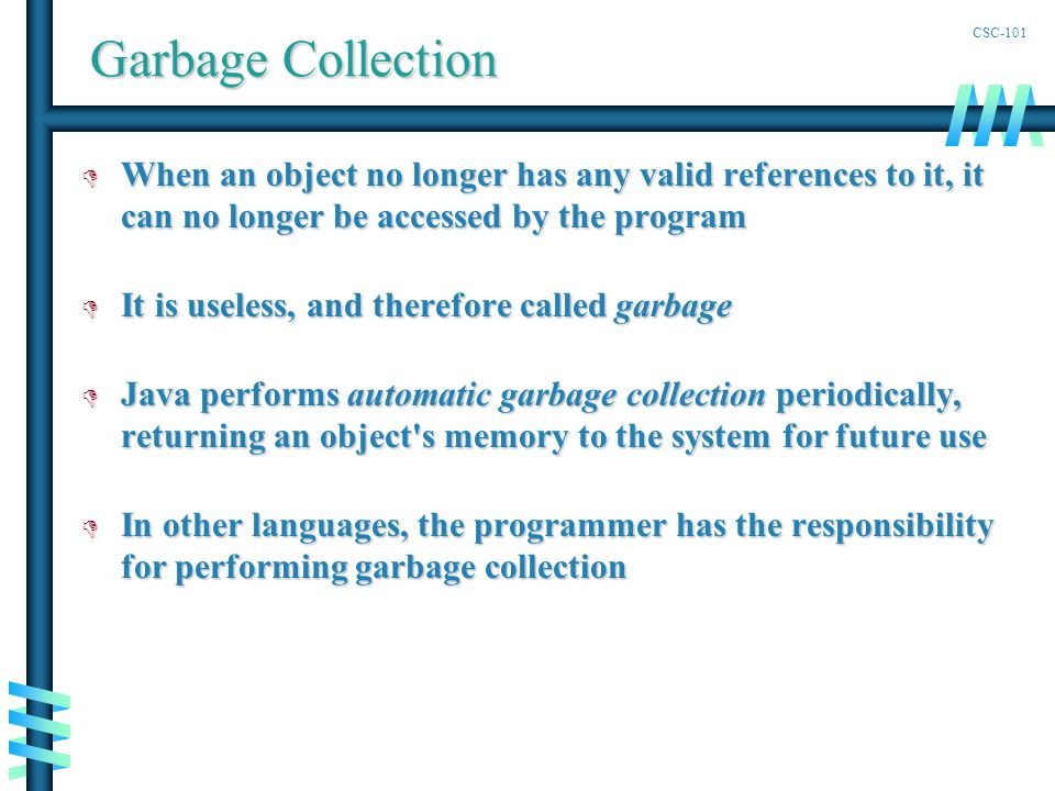 CSC-101 Garbage Collection D When an object no longer has any valid references to it, it can no longer be accessed by the program D It is useless, and therefore called garbage D Java performs automatic garbage collection periodically, returning an object s memory to the system for future use D In other languages, the programmer has the responsibility for performing garbage collection