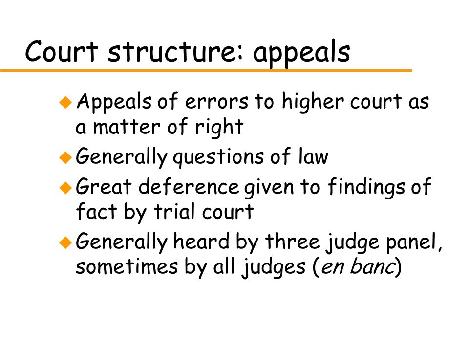 Court structure: appeals u Appeals of errors to higher court as a matter of right u Generally questions of law u Great deference given to findings of fact by trial court u Generally heard by three judge panel, sometimes by all judges (en banc)