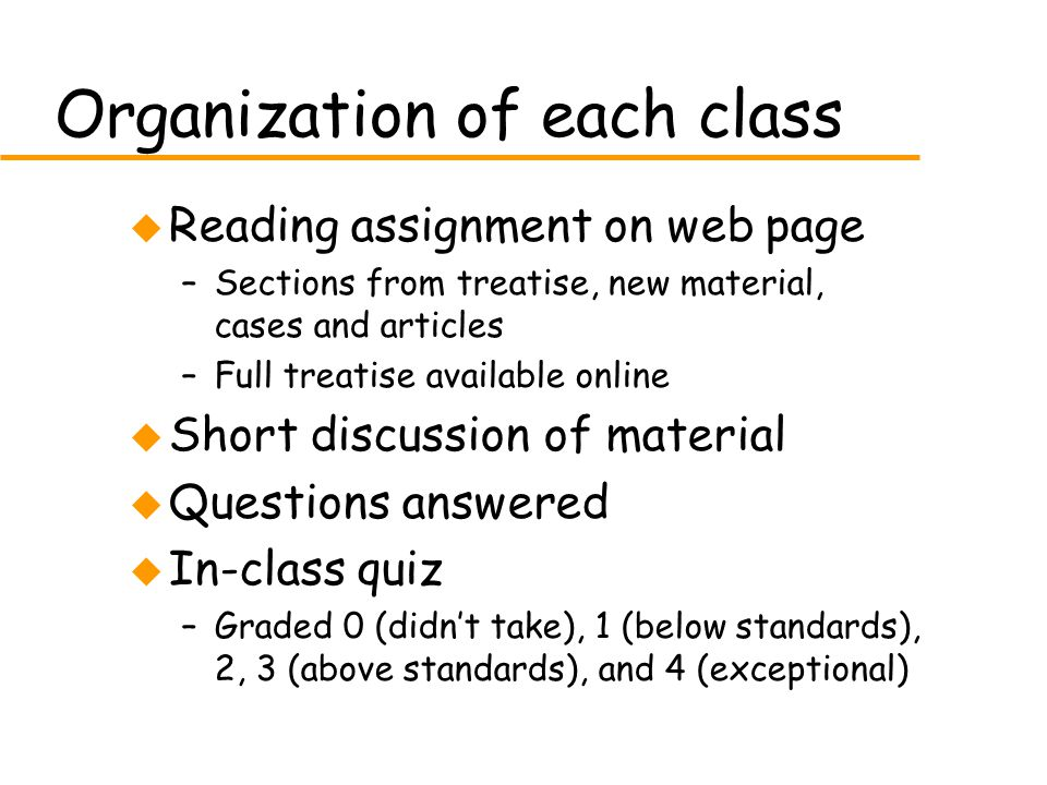 Organization of each class u Reading assignment on web page –Sections from treatise, new material, cases and articles –Full treatise available online u Short discussion of material u Questions answered u In-class quiz –Graded 0 (didn't take), 1 (below standards), 2, 3 (above standards), and 4 (exceptional)