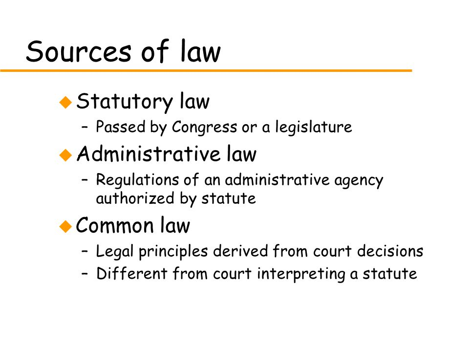 Sources of law u Statutory law –Passed by Congress or a legislature u Administrative law –Regulations of an administrative agency authorized by statute u Common law –Legal principles derived from court decisions –Different from court interpreting a statute