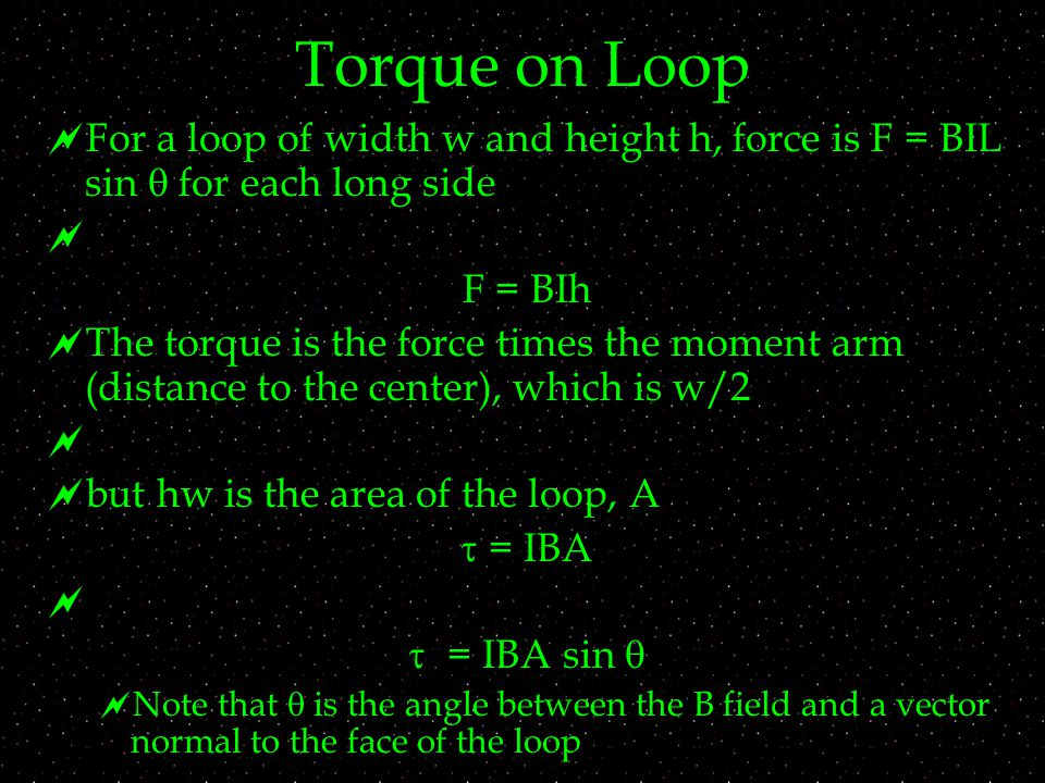 Torque on Loop  For a loop of width w and height h, force is F = BIL sin  for each long side  F = BIh  The torque is the force times the moment arm (distance to the center), which is w/2   but hw is the area of the loop, A  = IBA   = IBA sin   Note that  is the angle between the B field and a vector normal to the face of the loop