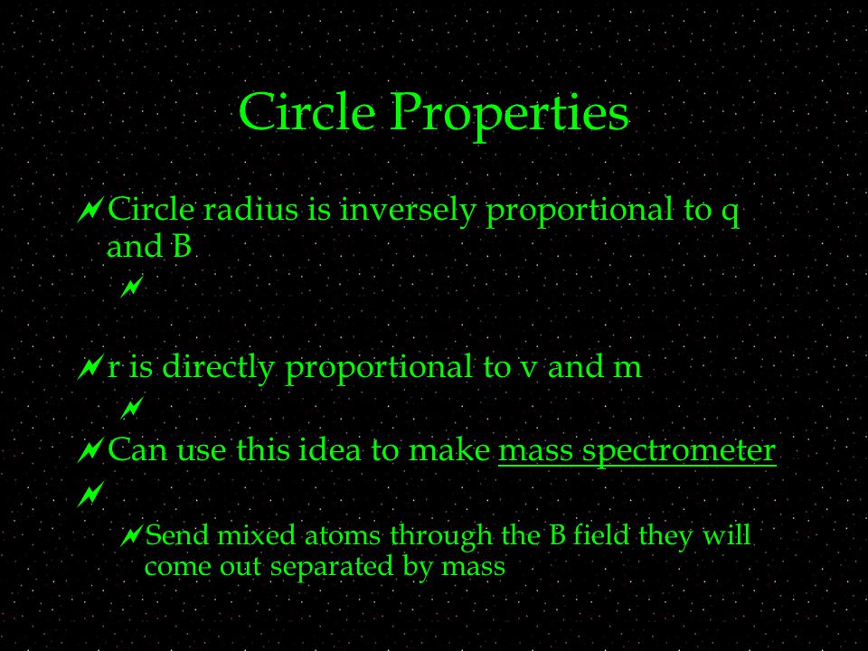 Circle Properties  Circle radius is inversely proportional to q and B   r is directly proportional to v and m   Can use this idea to make mass spectrometer   Send mixed atoms through the B field they will come out separated by mass
