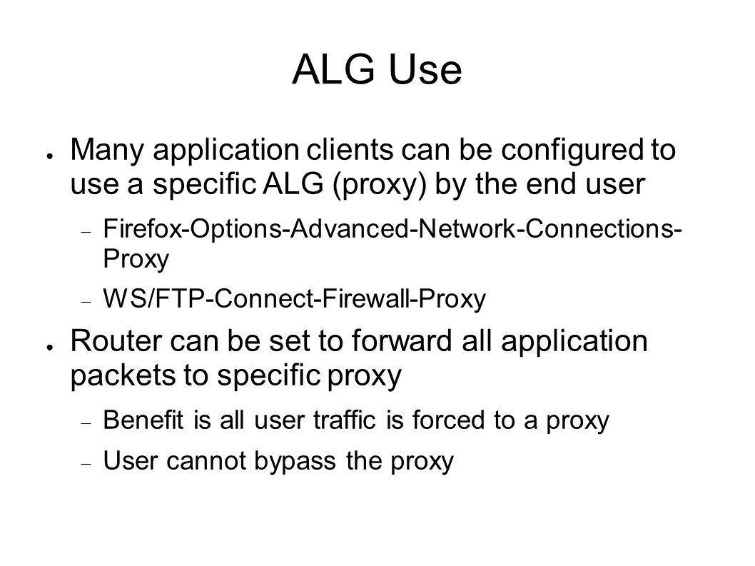 ALG Use ● Many application clients can be configured to use a specific ALG (proxy) by the end user  Firefox-Options-Advanced-Network-Connections- Proxy  WS/FTP-Connect-Firewall-Proxy ● Router can be set to forward all application packets to specific proxy  Benefit is all user traffic is forced to a proxy  User cannot bypass the proxy