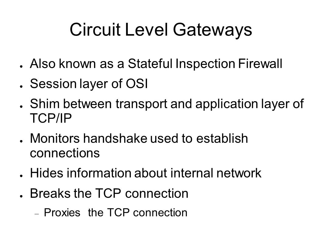 Circuit Level Gateways ● Also known as a Stateful Inspection Firewall ● Session layer of OSI ● Shim between transport and application layer of TCP/IP ● Monitors handshake used to establish connections ● Hides information about internal network ● Breaks the TCP connection  Proxies the TCP connection