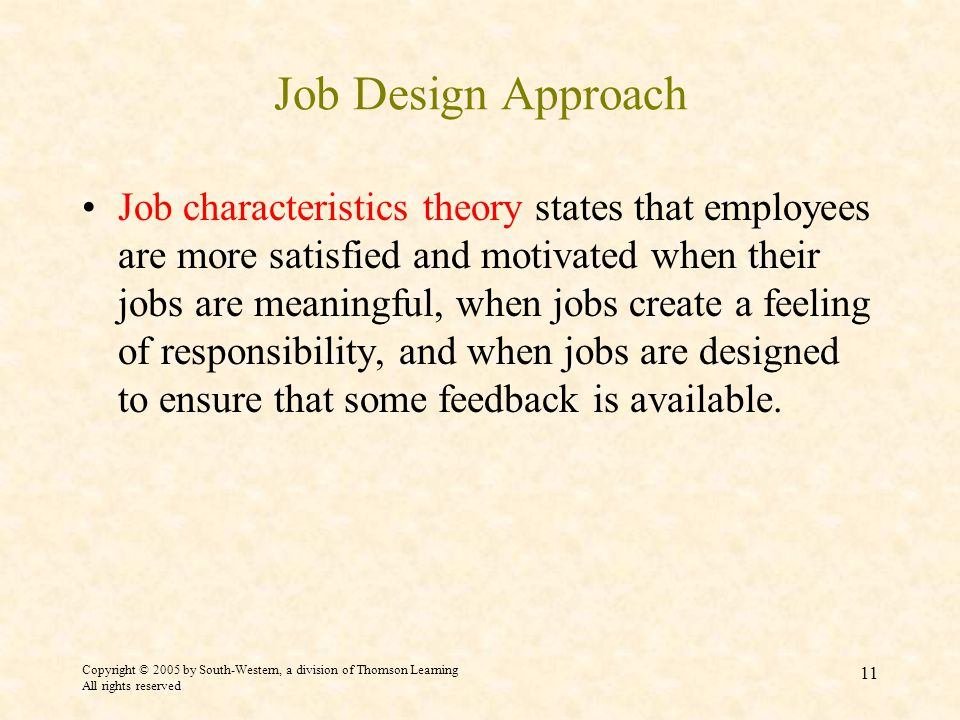Copyright © 2005 by South-Western, a division of Thomson Learning All rights reserved 11 Job Design Approach Job characteristics theory states that employees are more satisfied and motivated when their jobs are meaningful, when jobs create a feeling of responsibility, and when jobs are designed to ensure that some feedback is available.