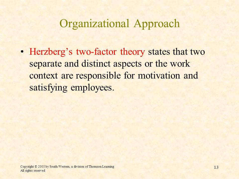 Copyright © 2005 by South-Western, a division of Thomson Learning All rights reserved 13 Organizational Approach Herzberg's two-factor theory states that two separate and distinct aspects or the work context are responsible for motivation and satisfying employees.