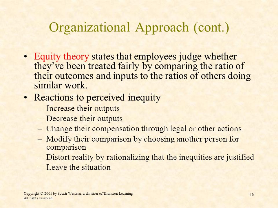 Copyright © 2005 by South-Western, a division of Thomson Learning All rights reserved 16 Organizational Approach (cont.) Equity theory states that employees judge whether they've been treated fairly by comparing the ratio of their outcomes and inputs to the ratios of others doing similar work.