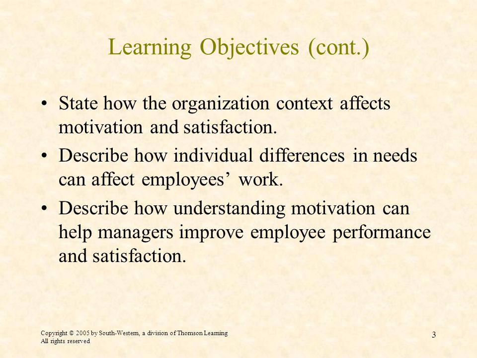 Copyright © 2005 by South-Western, a division of Thomson Learning All rights reserved 3 Learning Objectives (cont.) State how the organization context affects motivation and satisfaction.