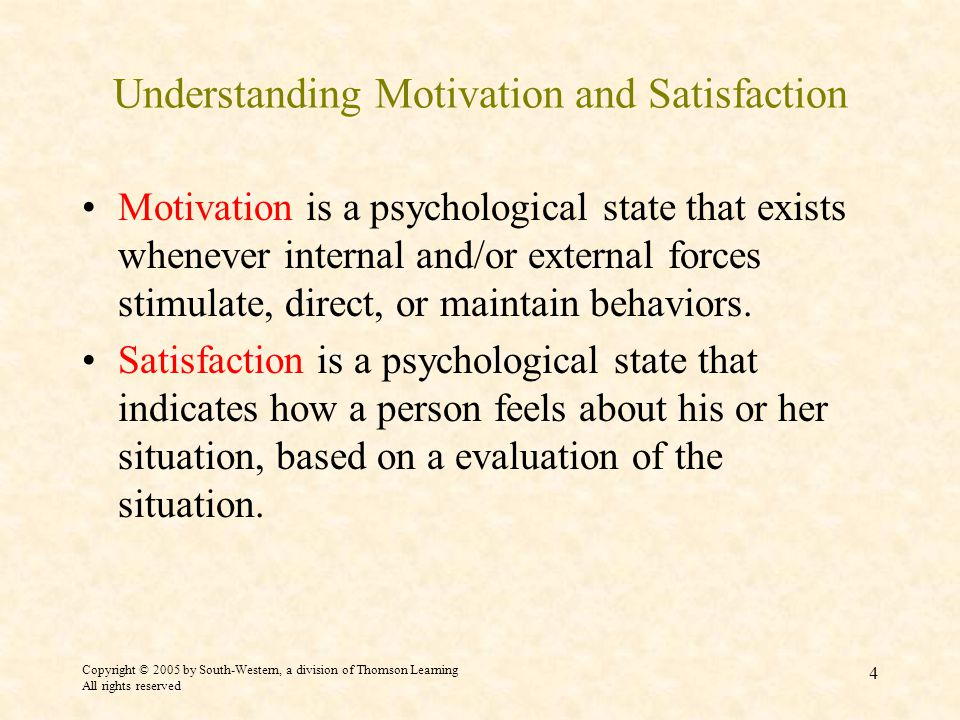 Copyright © 2005 by South-Western, a division of Thomson Learning All rights reserved 4 Understanding Motivation and Satisfaction Motivation is a psychological state that exists whenever internal and/or external forces stimulate, direct, or maintain behaviors.