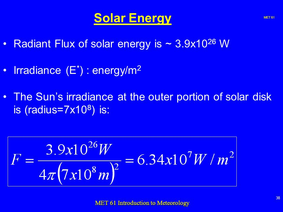 MET MET 61 Introduction to Meteorology Solar Energy Radiant Flux of solar energy is ~ 3.9x10 26 W Irradiance (E * ) : energy/m 2 The Sun's irradiance at the outer portion of solar disk is (radius=7x10 8 ) is: