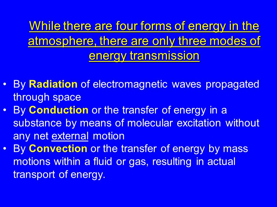 While there are four forms of energy in the atmosphere, there are only three modes of energy transmission By Radiation of electromagnetic waves propagated through space By Conduction or the transfer of energy in a substance by means of molecular excitation without any net external motion By Convection or the transfer of energy by mass motions within a fluid or gas, resulting in actual transport of energy.