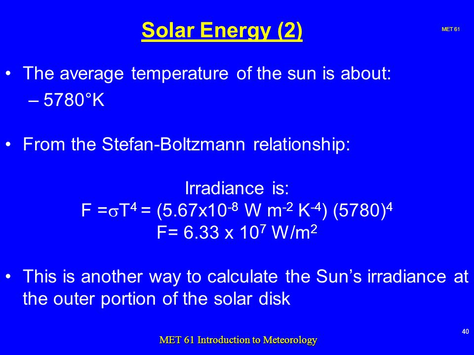 MET MET 61 Introduction to Meteorology Solar Energy (2) The average temperature of the sun is about: –5780°K From the Stefan-Boltzmann relationship: Irradiance is: F =  T 4 = (5.67x10 -8 W m -2 K -4 ) (5780) 4 F= 6.33 x 10 7 W/m 2 This is another way to calculate the Sun's irradiance at the outer portion of the solar disk