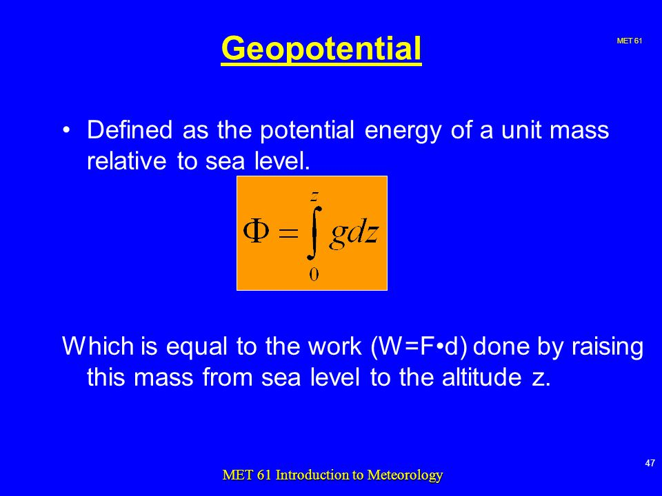 MET MET 61 Introduction to Meteorology Geopotential Defined as the potential energy of a unit mass relative to sea level.
