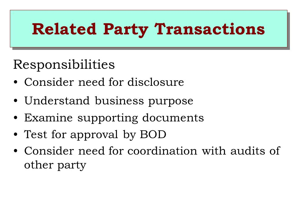 Related Party Transactions Responsibilities Consider need for disclosure Understand business purpose Examine supporting documents Test for approval by BOD Consider need for coordination with audits of other party