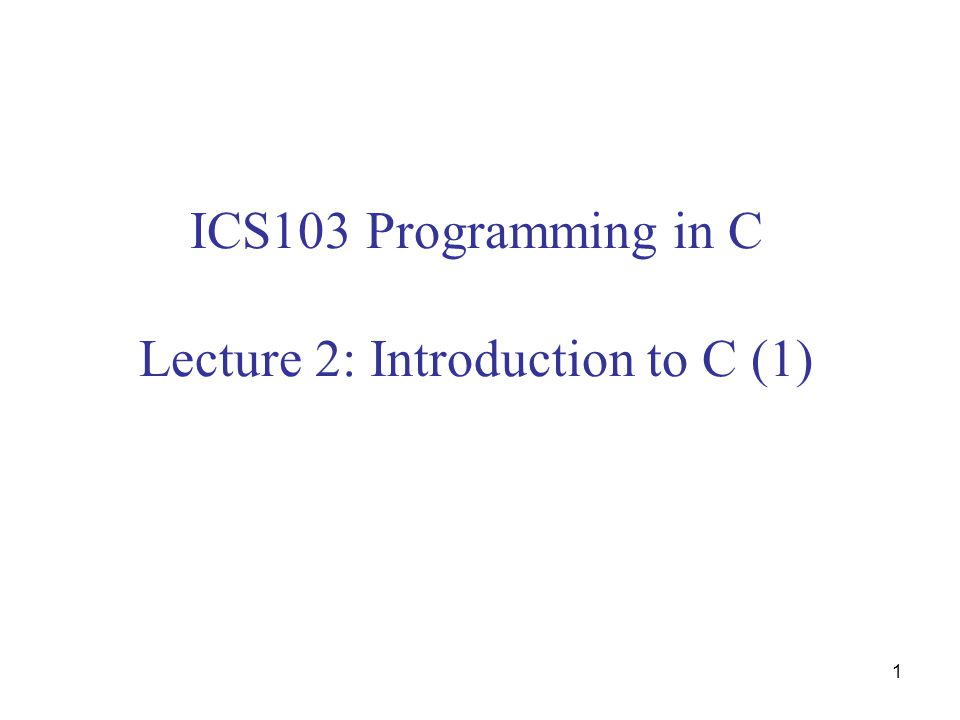 1 ICS103 Programming in C Lecture 2: Introduction to C (1)