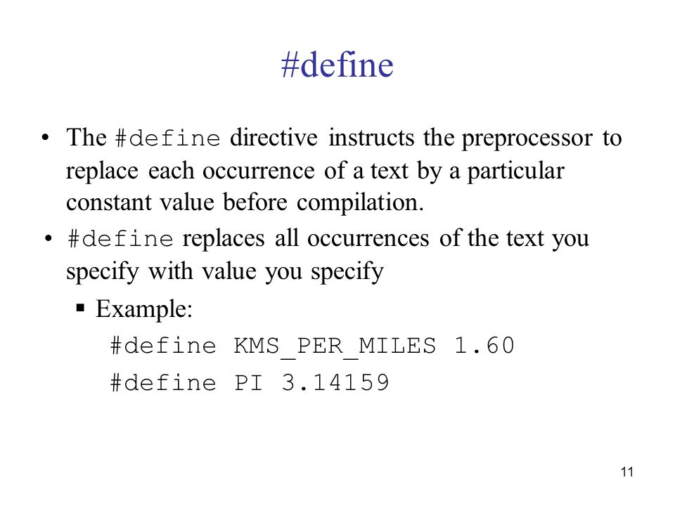 11 #define The #define directive instructs the preprocessor to replace each occurrence of a text by a particular constant value before compilation.
