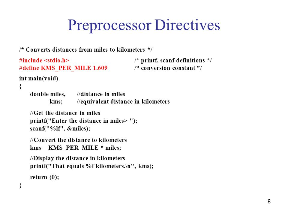 8 Preprocessor Directives /* Converts distances from miles to kilometers */ #include /* printf, scanf definitions */ #define KMS_PER_MILE 1.609/* conversion constant */ int main(void) { double miles,//distance in miles kms;//equivalent distance in kilometers //Get the distance in miles printf( Enter the distance in miles> ); scanf( %lf , &miles); //Convert the distance to kilometers kms = KMS_PER_MILE * miles; //Display the distance in kilometers printf( That equals %f kilometers.\n , kms); return (0); }