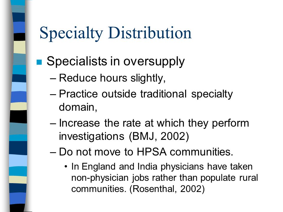 Specialty Distribution n Specialists in oversupply –Reduce hours slightly, –Practice outside traditional specialty domain, –Increase the rate at which they perform investigations (BMJ, 2002) –Do not move to HPSA communities.