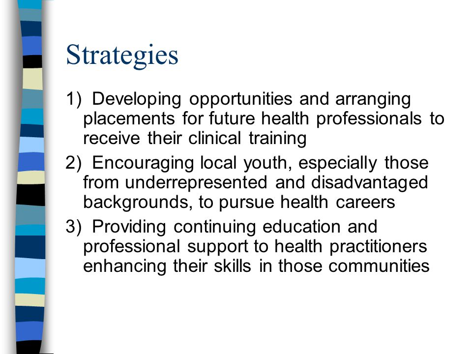 Strategies 1) Developing opportunities and arranging placements for future health professionals to receive their clinical training 2) Encouraging local youth, especially those from underrepresented and disadvantaged backgrounds, to pursue health careers 3) Providing continuing education and professional support to health practitioners enhancing their skills in those communities