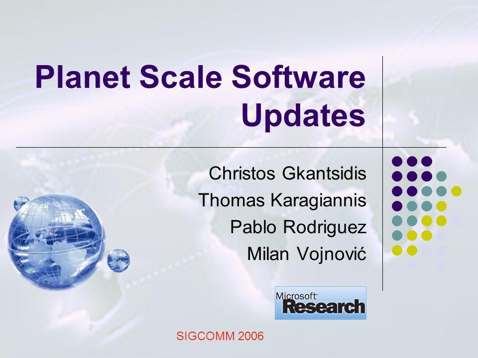 Planet Scale Software Updates Christos Gkantsidis Thomas Karagiannis Pablo Rodriguez Milan Vojnović SIGCOMM 2006