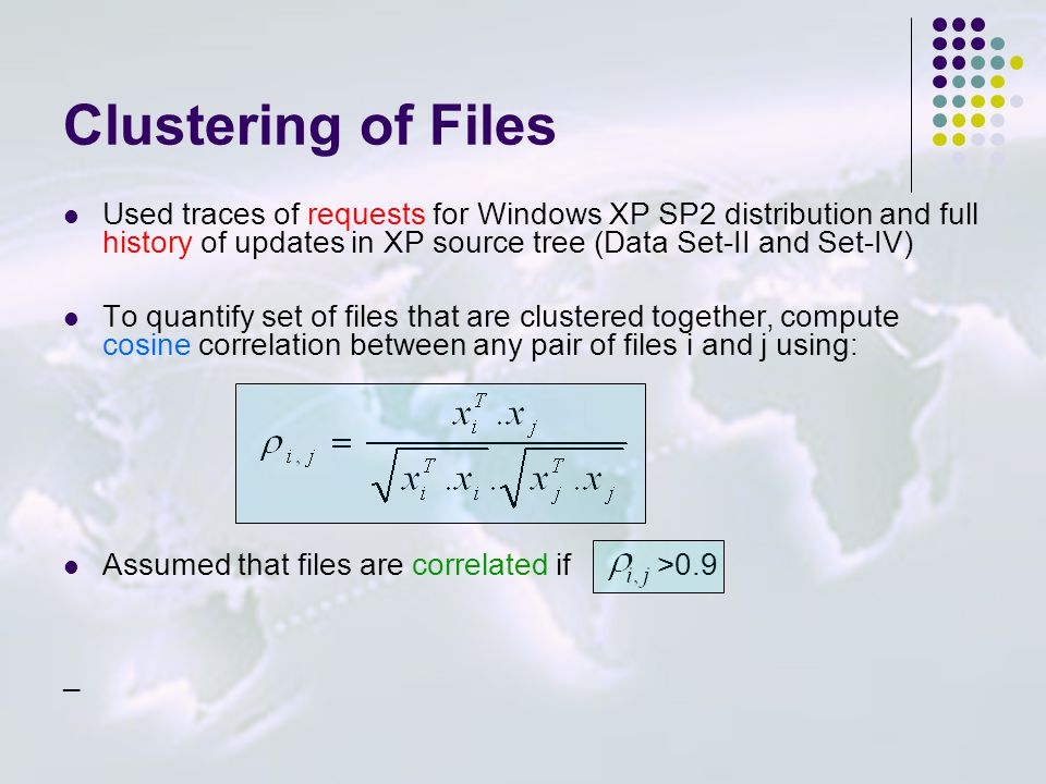 Clustering of Files Used traces of requests for Windows XP SP2 distribution and full history of updates in XP source tree (Data Set-II and Set-IV) To quantify set of files that are clustered together, compute cosine correlation between any pair of files i and j using: Assumed that files are correlated if >0.9 _