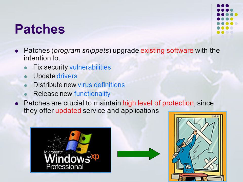 Patches Patches (program snippets) upgrade existing software with the intention to: Fix security vulnerabilities Update drivers Distribute new virus definitions Release new functionality Patches are crucial to maintain high level of protection, since they offer updated service and applications _