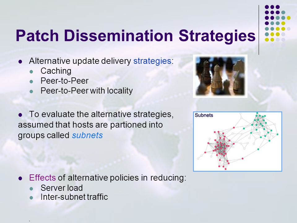 Patch Dissemination Strategies Alternative update delivery strategies: Caching Peer-to-Peer Peer-to-Peer with locality To evaluate the alternative strategies, assumed that hosts are partioned into groups called subnets Effects of alternative policies in reducing: Server load Inter-subnet traffic _