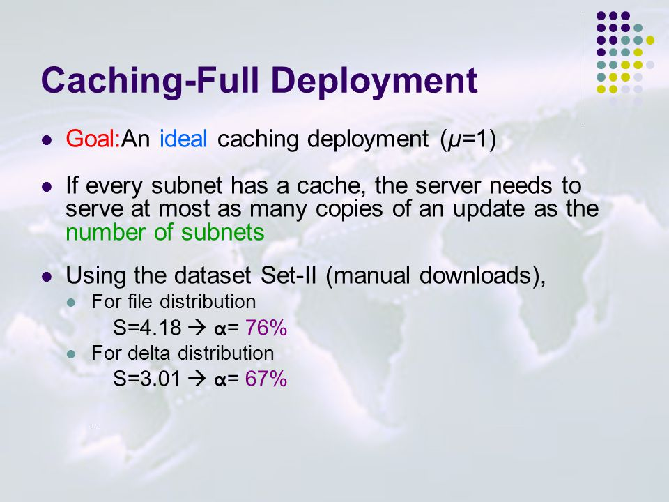 Caching-Full Deployment Goal:An ideal caching deployment (μ=1) If every subnet has a cache, the server needs to serve at most as many copies of an update as the number of subnets Using the dataset Set-II (manual downloads), For file distribution S=4.18  α = 76% For delta distribution S=3.01  α = 67% _
