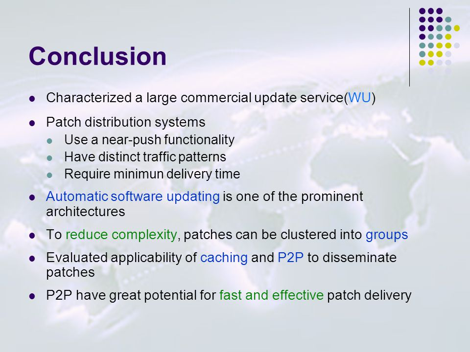 Conclusion Characterized a large commercial update service(WU) Patch distribution systems Use a near-push functionality Have distinct traffic patterns Require minimun delivery time Automatic software updating is one of the prominent architectures To reduce complexity, patches can be clustered into groups Evaluated applicability of caching and P2P to disseminate patches P2P have great potential for fast and effective patch delivery