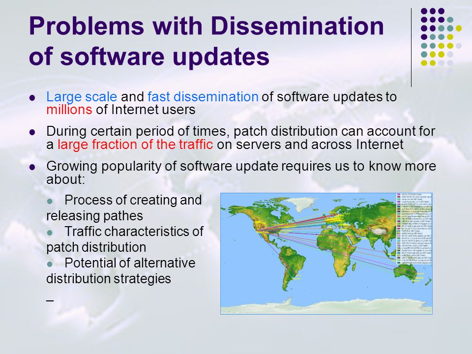 Problems with Dissemination of software updates Large scale and fast dissemination of software updates to millions of Internet users During certain period of times, patch distribution can account for a large fraction of the traffic on servers and across Internet Growing popularity of software update requires us to know more about: Process of creating and releasing pathes Traffic characteristics of patch distribution Potential of alternative distribution strategies _