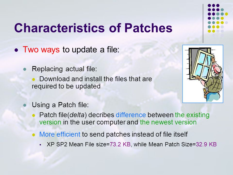 Characteristics of Patches Two ways to update a file: Replacing actual file: Download and install the files that are required to be updated Using a Patch file: Patch file(delta) decribes difference between the existing version in the user computer and the newest version More efficient to send patches instead of file itself  XP SP2 Mean File size=73.2 KB, while Mean Patch Size=32.9 KB