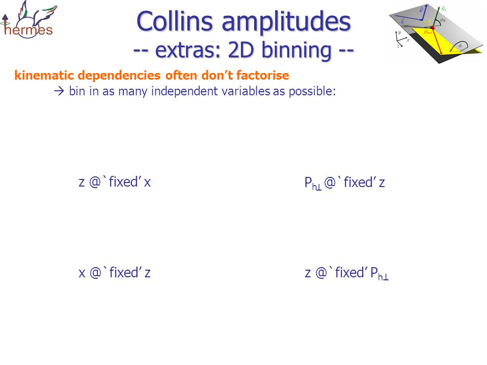 Collins amplitudes -- extras: 2D binning -- kinematic dependencies often don't factorise  bin in as many independent variables as possible: x P z P h z T T