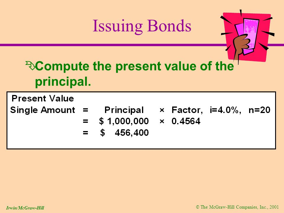 © The McGraw-Hill Companies, Inc., 2001 Irwin/McGraw-Hill Issuing Bonds ÊCompute the present value of the principal.