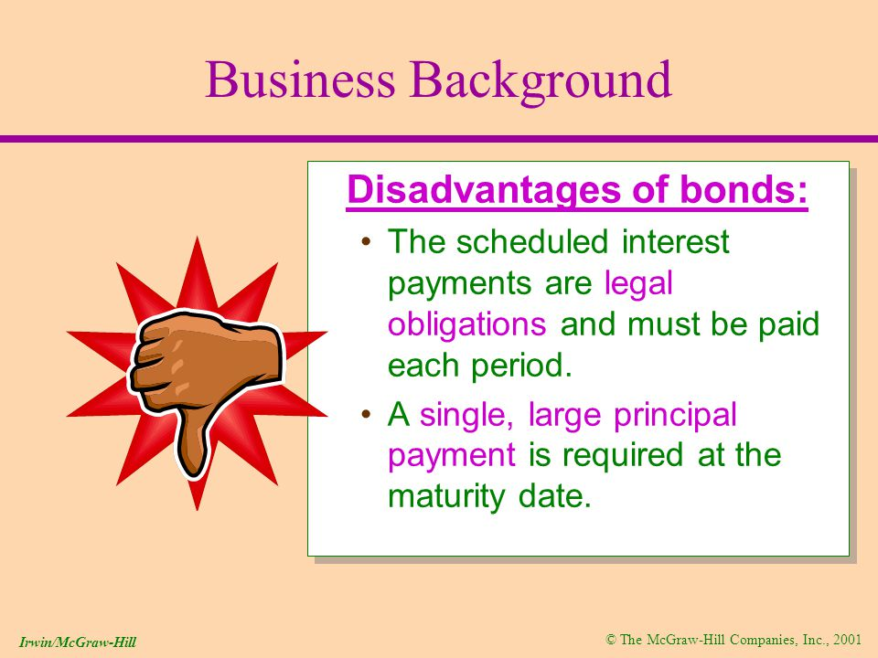 © The McGraw-Hill Companies, Inc., 2001 Irwin/McGraw-Hill Business Background Disadvantages of bonds: The scheduled interest payments are legal obligations and must be paid each period.