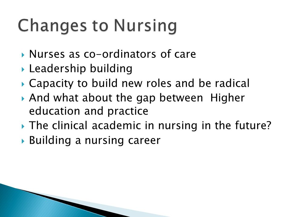  Nurses as co-ordinators of care  Leadership building  Capacity to build new roles and be radical  And what about the gap between Higher education and practice  The clinical academic in nursing in the future.