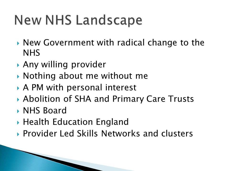  New Government with radical change to the NHS  Any willing provider  Nothing about me without me  A PM with personal interest  Abolition of SHA and Primary Care Trusts  NHS Board  Health Education England  Provider Led Skills Networks and clusters