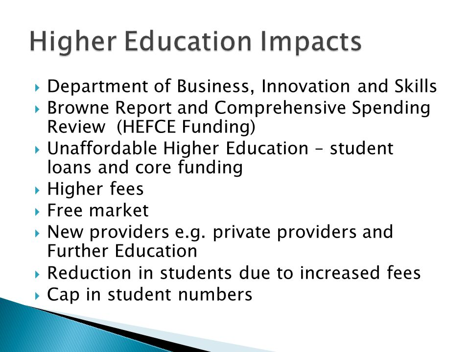  Department of Business, Innovation and Skills  Browne Report and Comprehensive Spending Review (HEFCE Funding)  Unaffordable Higher Education – student loans and core funding  Higher fees  Free market  New providers e.g.