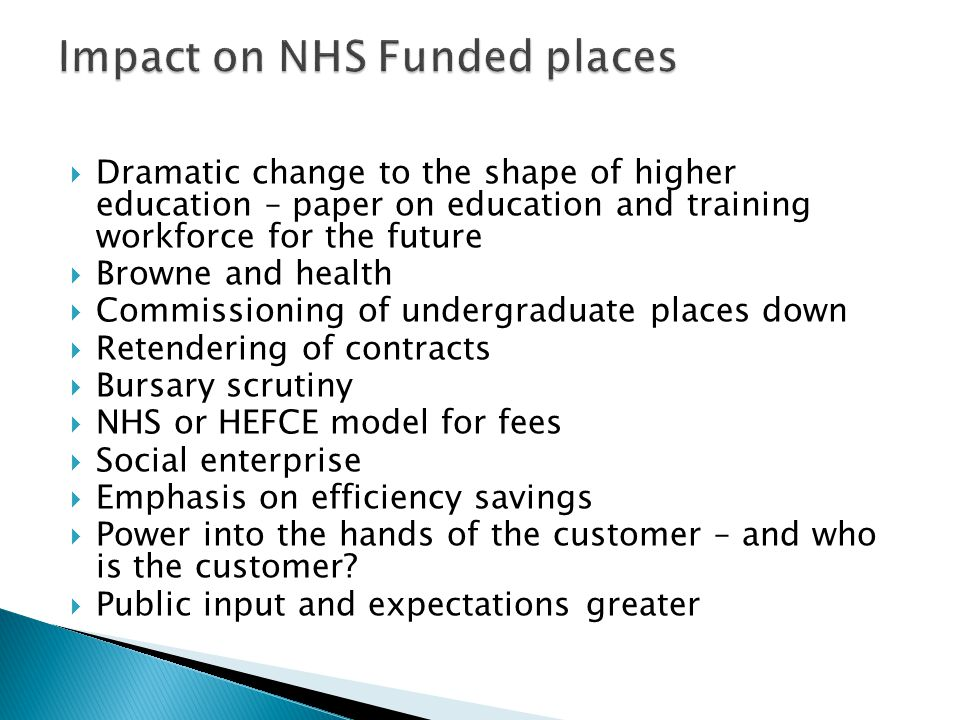  Dramatic change to the shape of higher education – paper on education and training workforce for the future  Browne and health  Commissioning of undergraduate places down  Retendering of contracts  Bursary scrutiny  NHS or HEFCE model for fees  Social enterprise  Emphasis on efficiency savings  Power into the hands of the customer – and who is the customer.