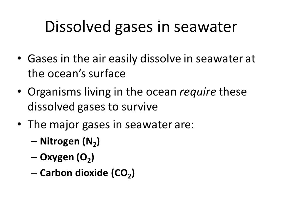 Dissolved gases in seawater Gases in the air easily dissolve in seawater at the ocean's surface Organisms living in the ocean require these dissolved gases to survive The major gases in seawater are: – Nitrogen (N 2 ) – Oxygen (O 2 ) – Carbon dioxide (CO 2 )